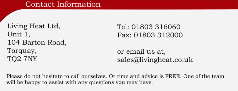 contact information Tel: 01803 316060 or email us at sales@livingheat.co.uk